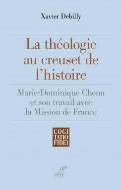 La Theologie Au Creuset De L Histoire De Xavier Debilly Les Editions Du Cerf